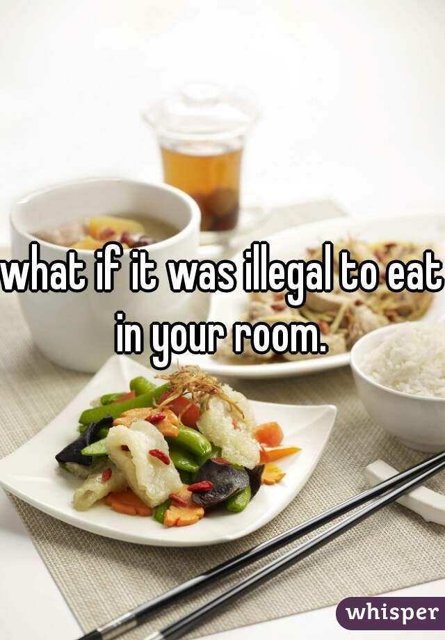 what if it was illegal to eat in your room.