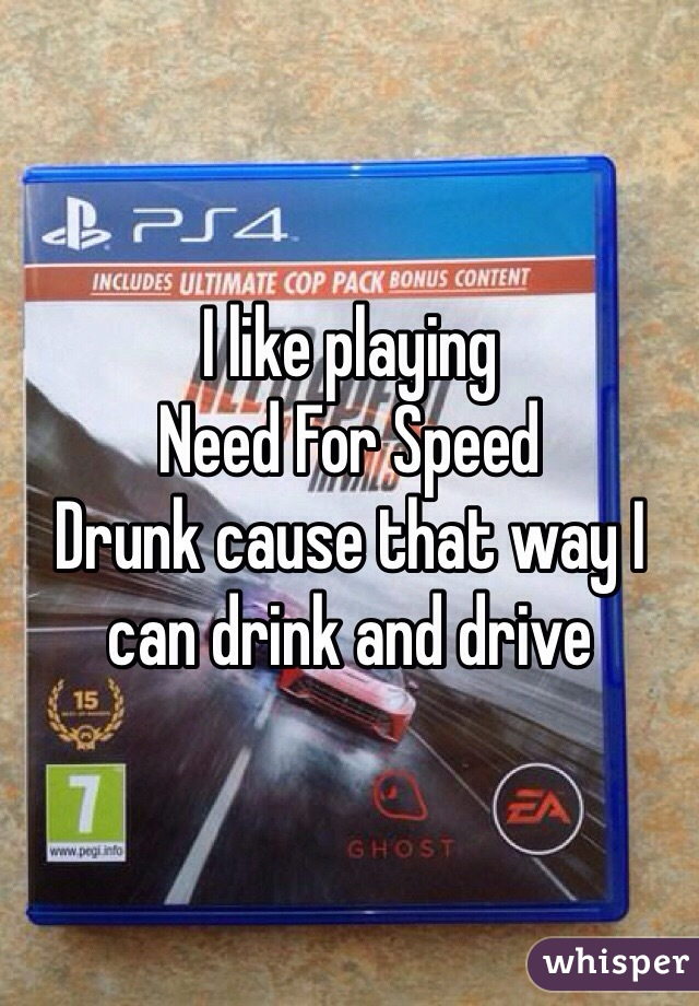 I like playing  Need For Speed  Drunk cause that way I can drink and drive