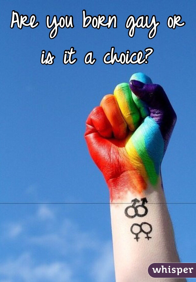 Are you born gay or is it a choice?