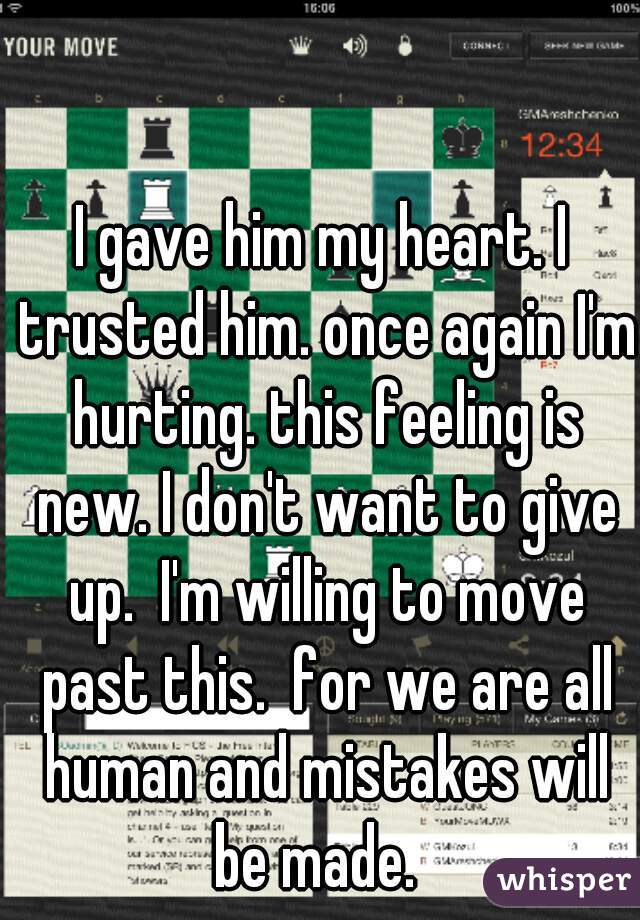 I gave him my heart. I trusted him. once again I'm hurting. this feeling is new. I don't want to give up.  I'm willing to move past this.  for we are all human and mistakes will be made.