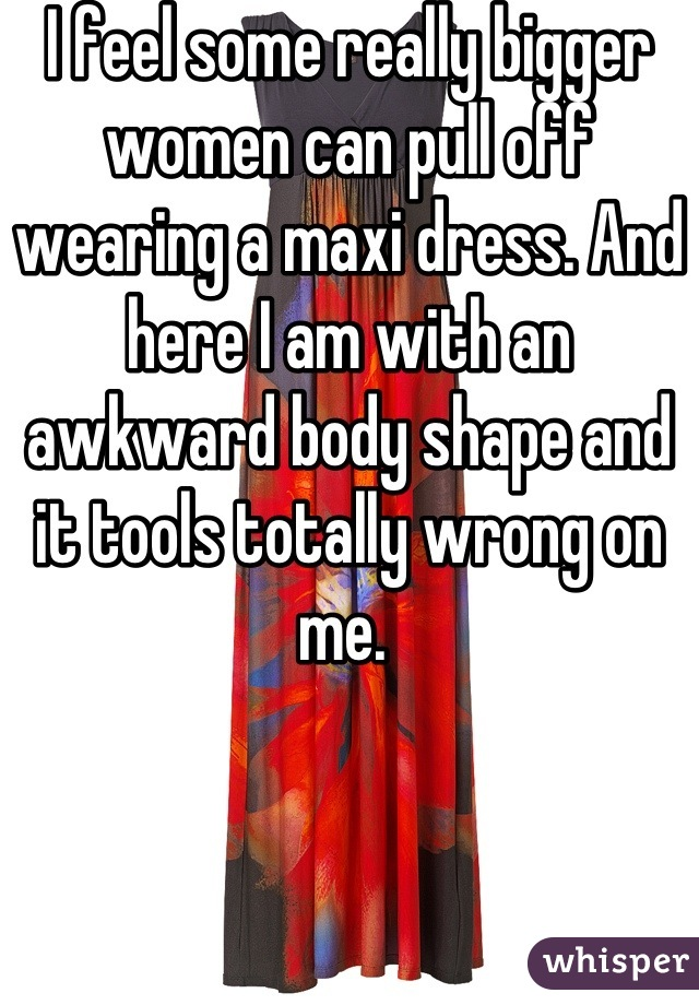 I feel some really bigger women can pull off wearing a maxi dress. And here I am with an awkward body shape and it tools totally wrong on me.