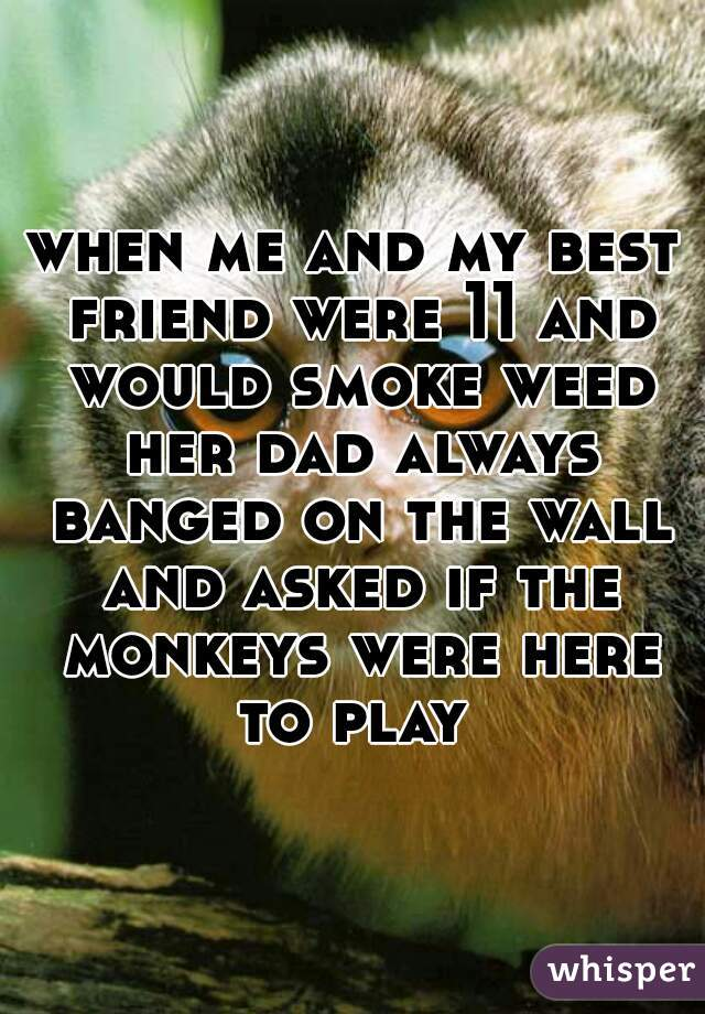 when me and my best friend were 11 and would smoke weed her dad always banged on the wall and asked if the monkeys were here to play