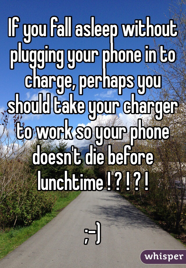 If you fall asleep without plugging your phone in to charge, perhaps you should take your charger to work so your phone doesn't die before lunchtime ! ? ! ? !  ;-)
