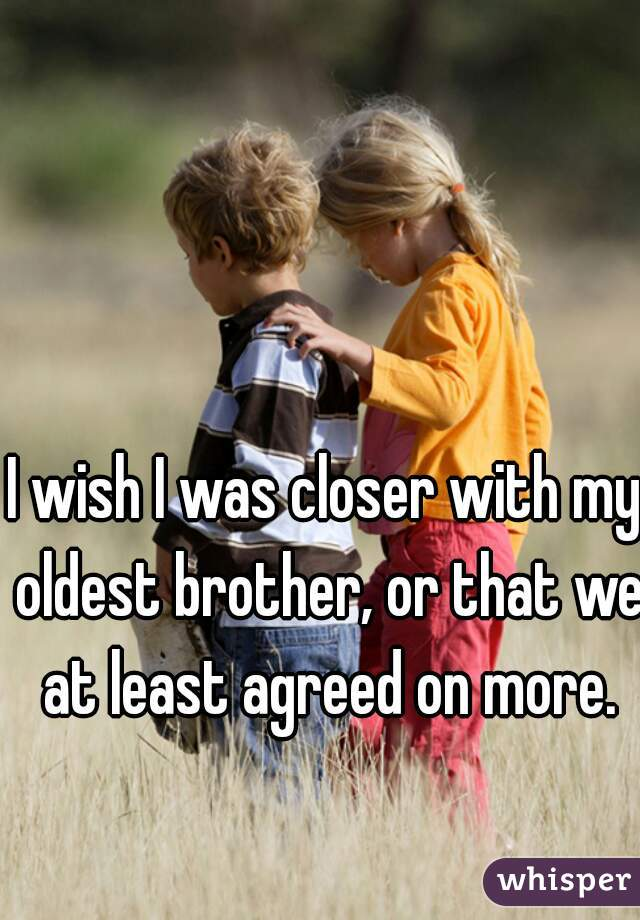 I wish I was closer with my oldest brother, or that we at least agreed on more.