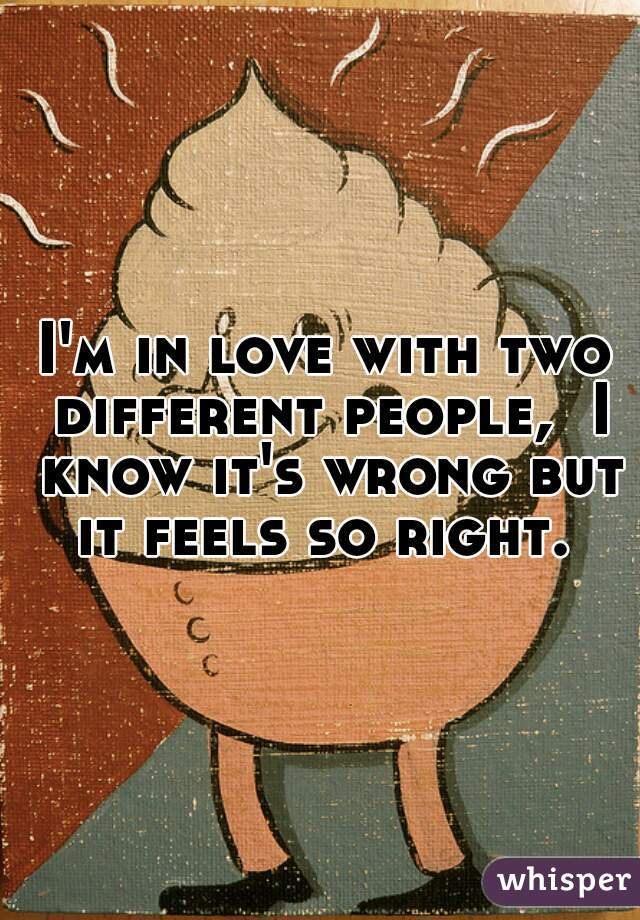I'm in love with two different people,  I know it's wrong but it feels so right.