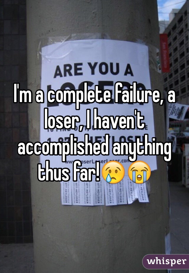 I'm a complete failure, a loser, I haven't accomplished anything thus far!😢😭