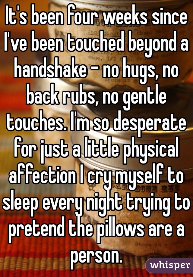 It's been four weeks since I've been touched beyond a handshake - no hugs, no back rubs, no gentle touches. I'm so desperate for just a little physical affection I cry myself to sleep every night trying to pretend the pillows are a person.