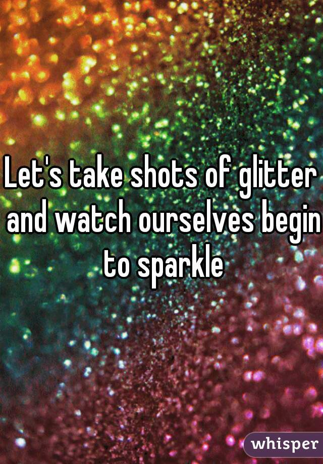 Let's take shots of glitter and watch ourselves begin to sparkle
