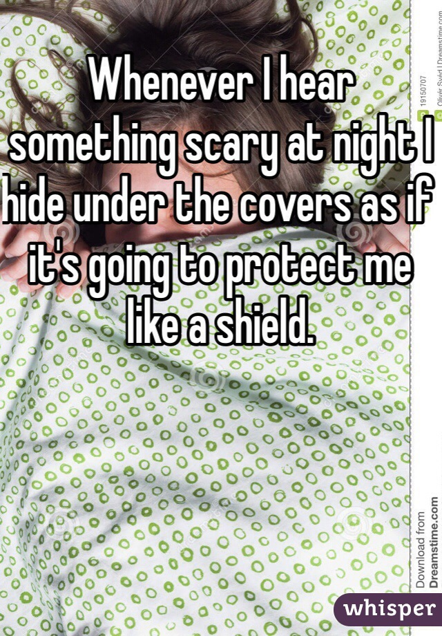 Whenever I hear something scary at night I hide under the covers as if it's going to protect me like a shield.