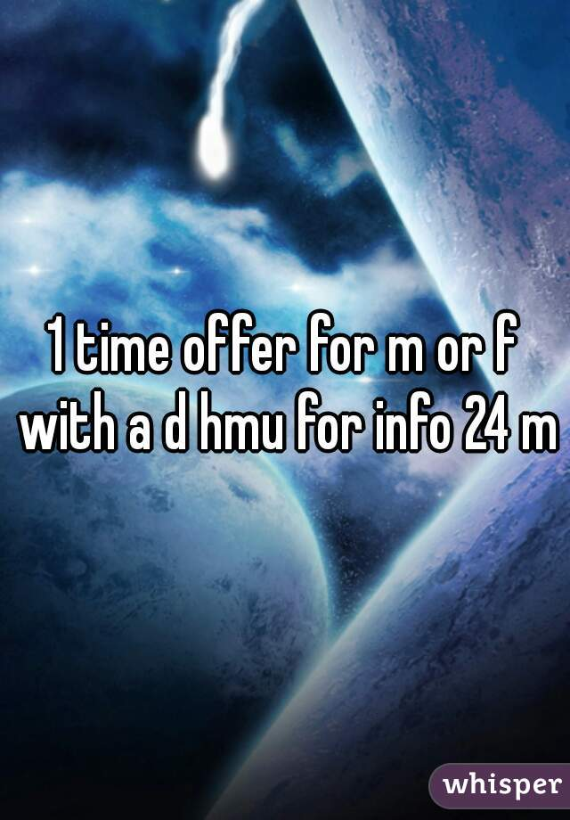 1 time offer for m or f with a d hmu for info 24 m