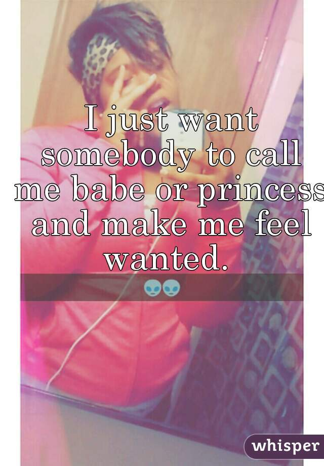 I just want somebody to call me babe or princess and make me feel wanted.