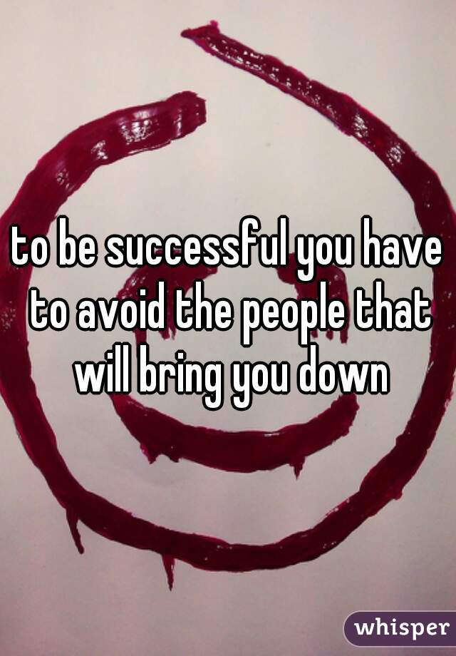 to be successful you have to avoid the people that will bring you down
