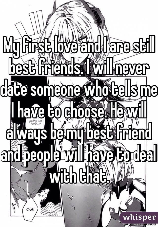 My first love and I are still best friends. I will never date someone who tells me I have to choose. He will always be my best friend and people will have to deal with that.