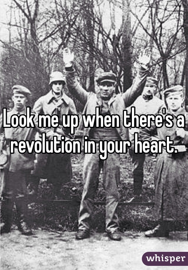 Look me up when there's a revolution in your heart.