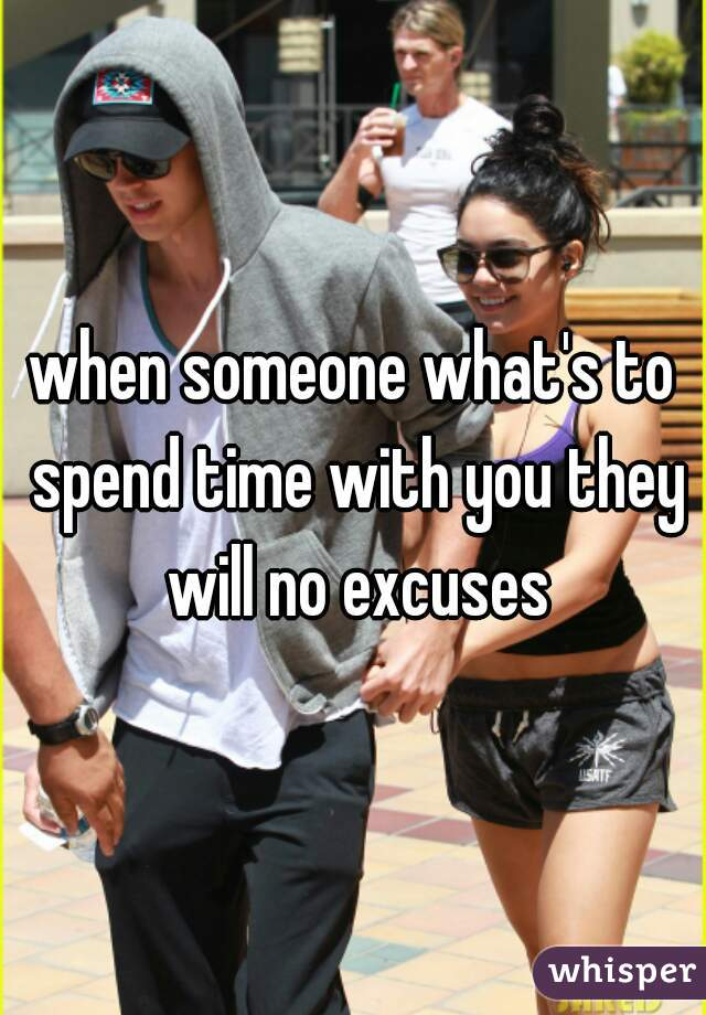 when someone what's to spend time with you they will no excuses