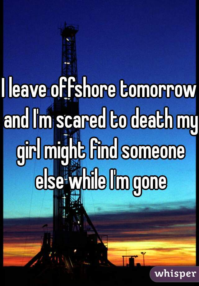 I leave offshore tomorrow and I'm scared to death my girl might find someone else while I'm gone