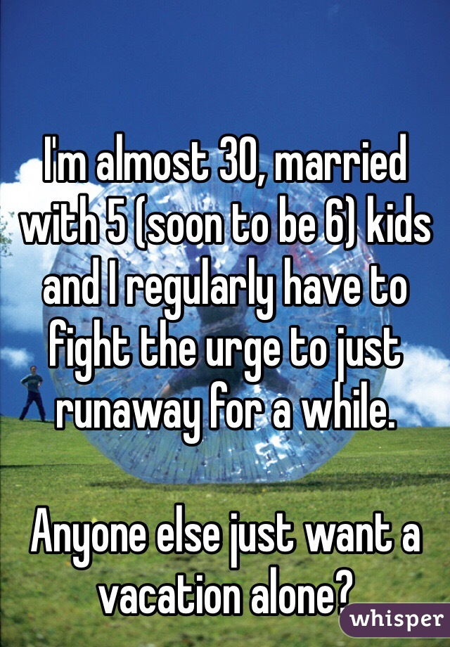 I'm almost 30, married with 5 (soon to be 6) kids and I regularly have to fight the urge to just runaway for a while.  Anyone else just want a vacation alone?