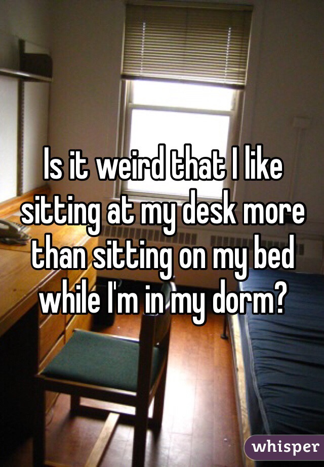 Is it weird that I like sitting at my desk more than sitting on my bed while I'm in my dorm?
