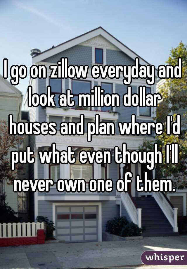I go on zillow everyday and look at million dollar houses and plan where I'd put what even though I'll never own one of them.