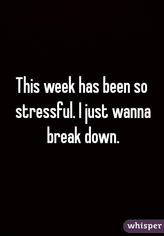 This week has been so stressful. I just wanna break down.