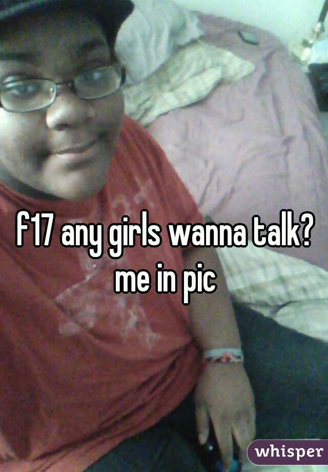f17 any girls wanna talk? me in pic