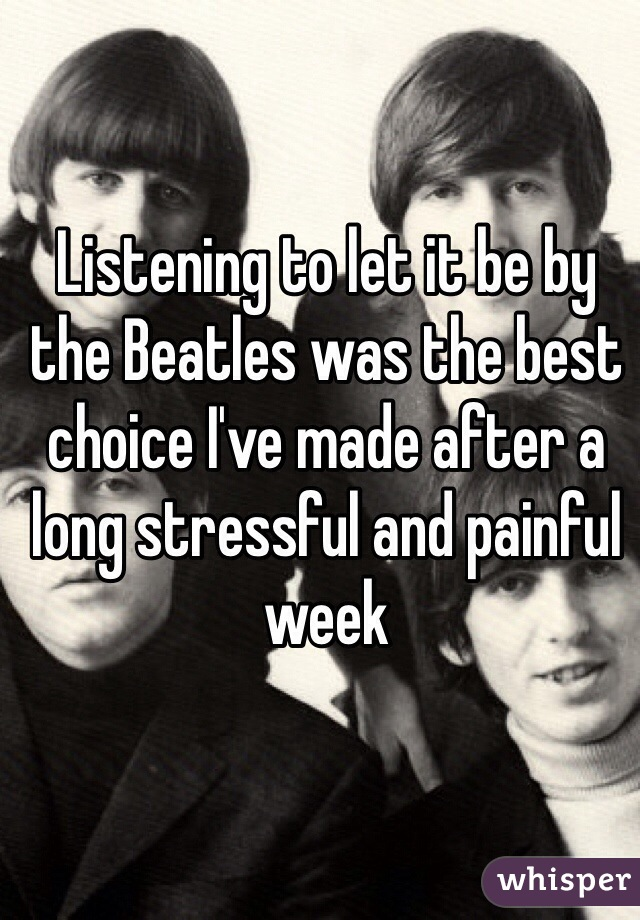 Listening to let it be by the Beatles was the best choice I've made after a long stressful and painful week