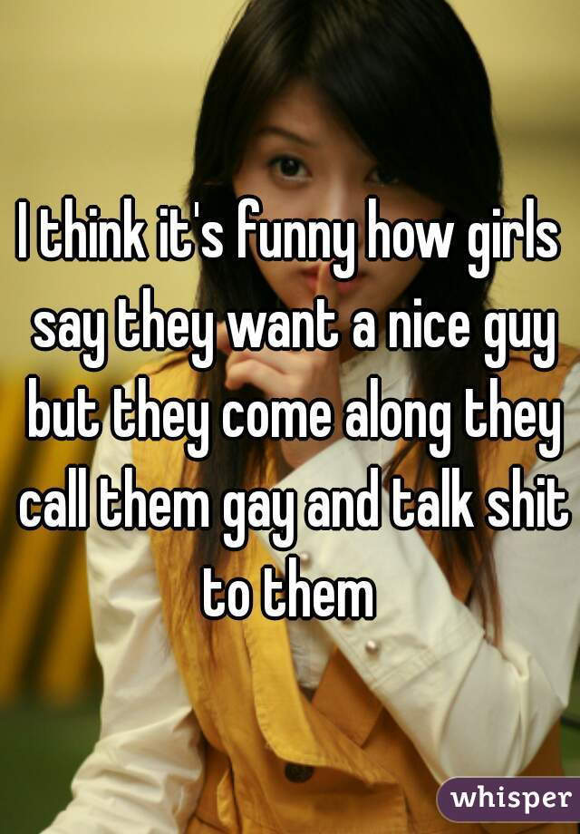 I think it's funny how girls say they want a nice guy but they come along they call them gay and talk shit to them