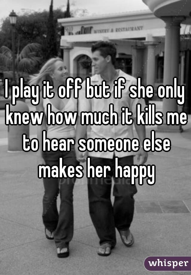I play it off but if she only knew how much it kills me to hear someone else makes her happy