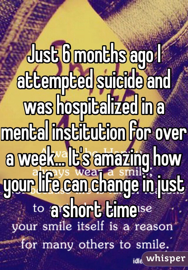 Just 6 months ago I attempted suicide and was hospitalized in a mental institution for over a week... It's amazing how your life can change in just a short time