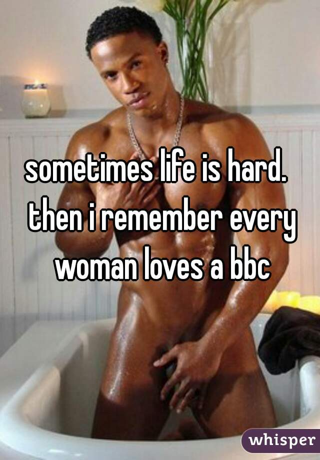 sometimes life is hard.  then i remember every woman loves a bbc