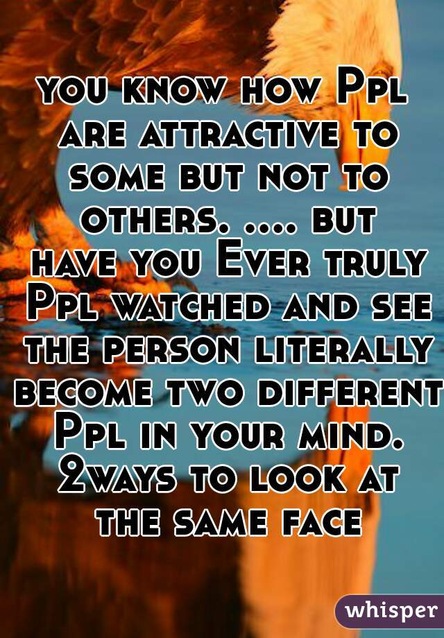 you know how Ppl are attractive to some but not to others. .... but have you Ever truly Ppl watched and see the person literally become two different Ppl in your mind. 2ways to look at the same face