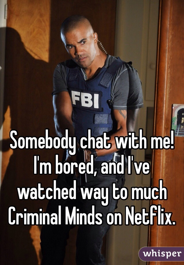 Somebody chat with me! I'm bored, and I've watched way to much Criminal Minds on Netflix.