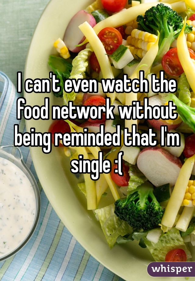 I can't even watch the food network without being reminded that I'm single :(