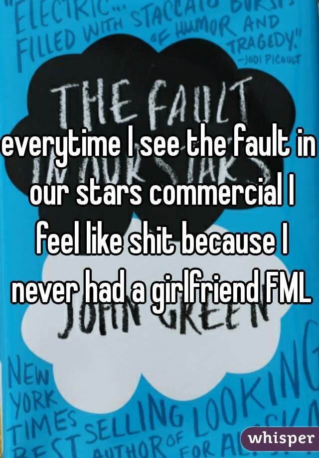 everytime I see the fault in our stars commercial I feel like shit because I never had a girlfriend FML
