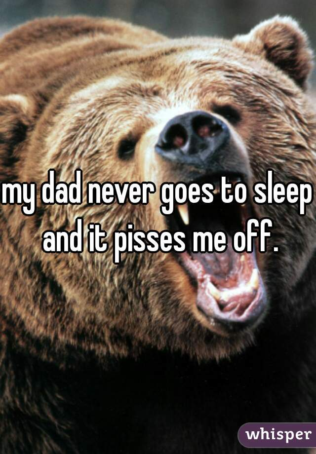 my dad never goes to sleep and it pisses me off.