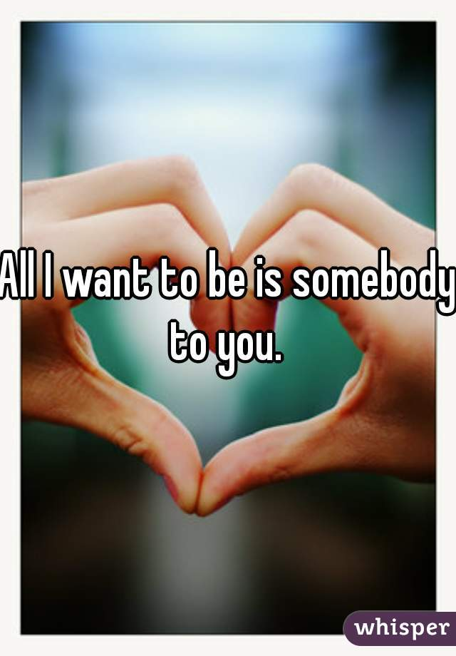 All I want to be is somebody to you.