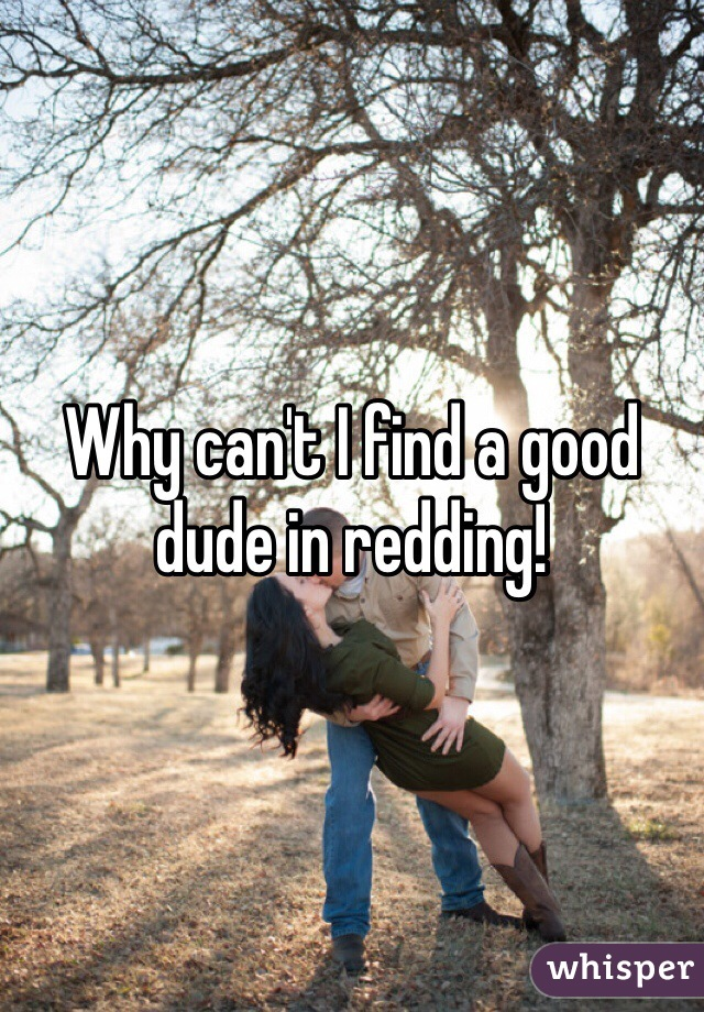 Why can't I find a good dude in redding!