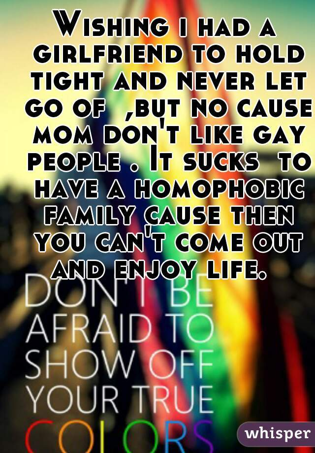 Wishing i had a girlfriend to hold tight and never let go of  ,but no cause mom don't like gay people . It sucks  to have a homophobic family cause then you can't come out and enjoy life.
