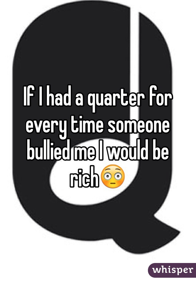 If I had a quarter for every time someone bullied me I would be rich😳