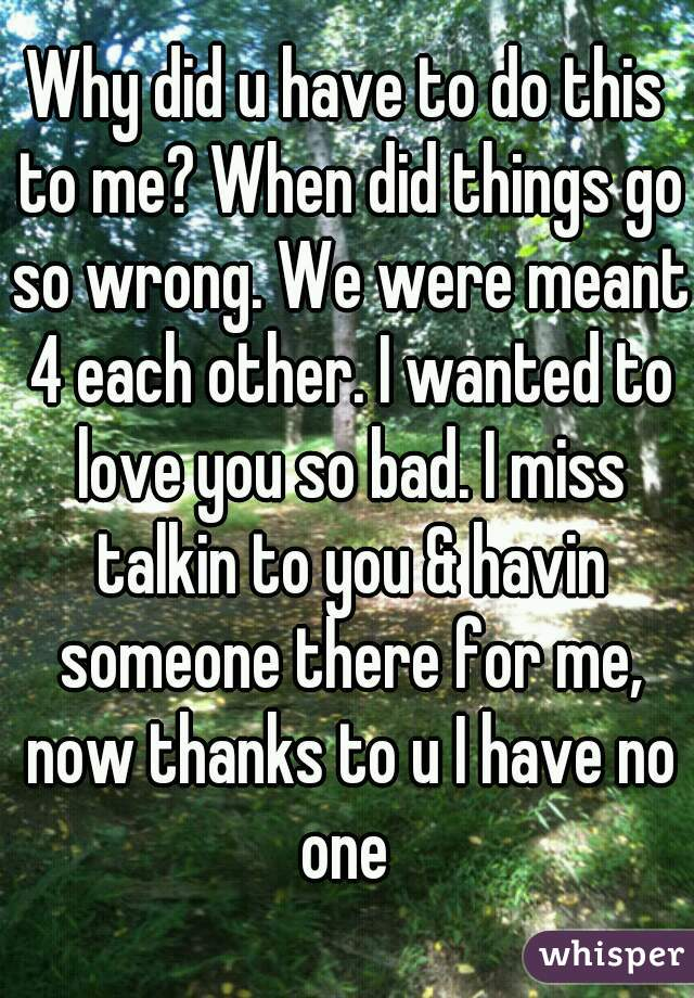 Why did u have to do this to me? When did things go so wrong. We were meant 4 each other. I wanted to love you so bad. I miss talkin to you & havin someone there for me, now thanks to u I have no one