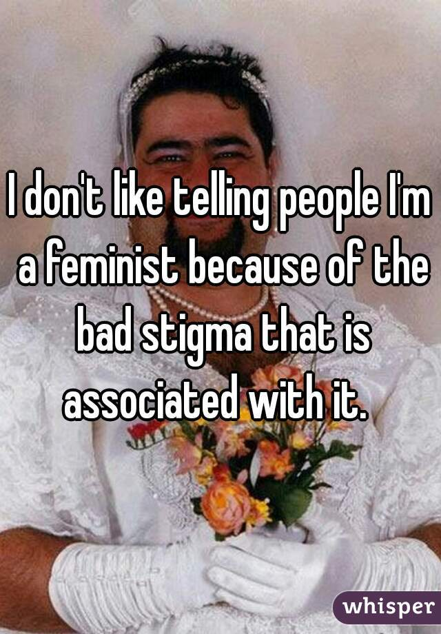 I don't like telling people I'm a feminist because of the bad stigma that is associated with it.