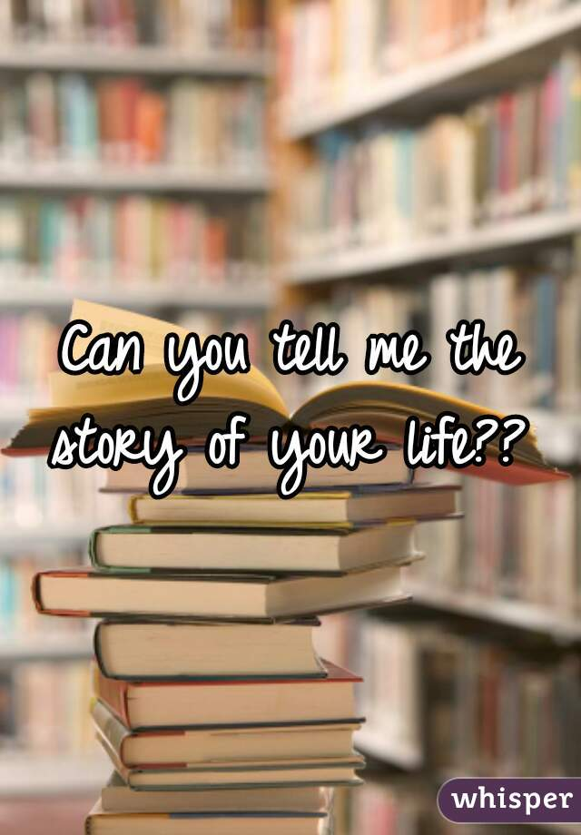 Can you tell me the story of your life??