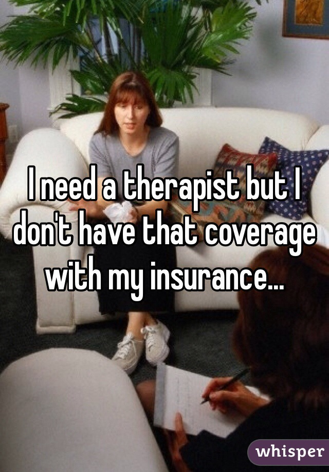 I need a therapist but I don't have that coverage with my insurance...