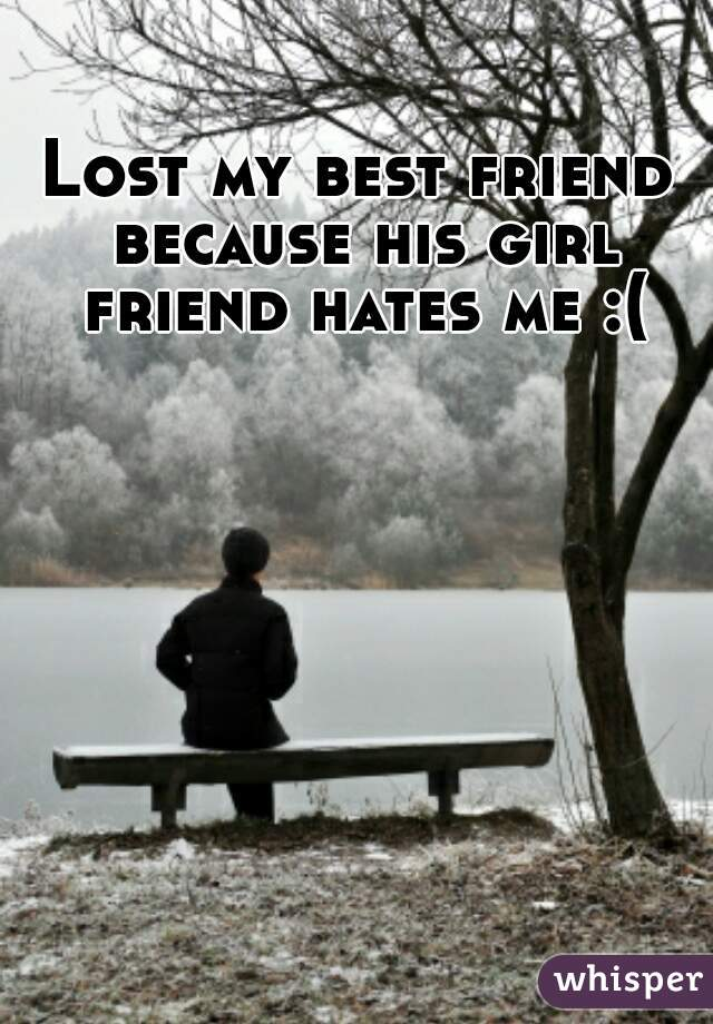 Lost my best friend because his girl friend hates me :(