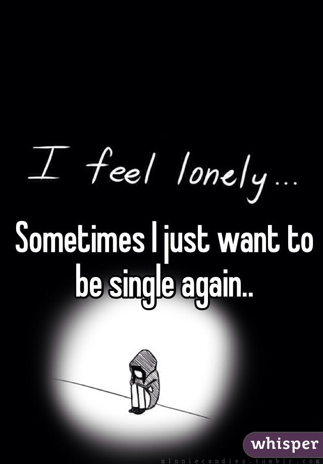Sometimes I just want to be single again..