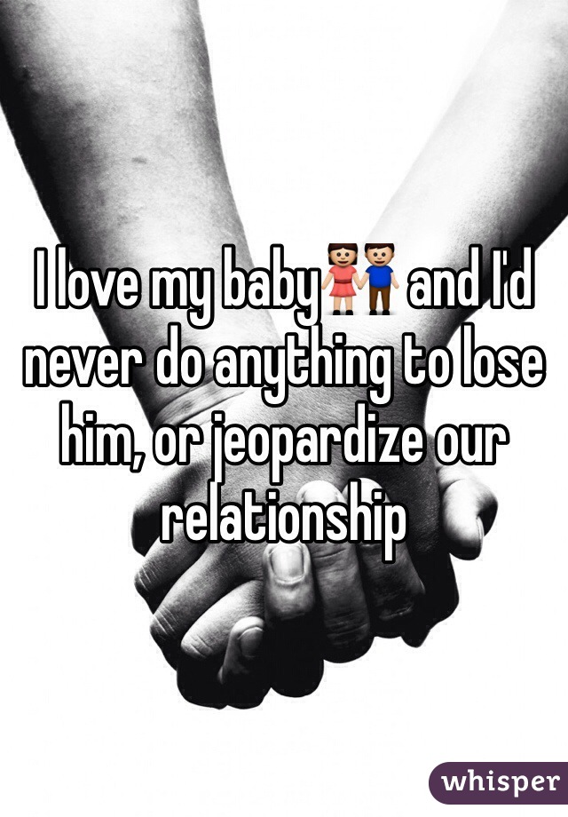 I love my baby👫 and I'd never do anything to lose him, or jeopardize our relationship
