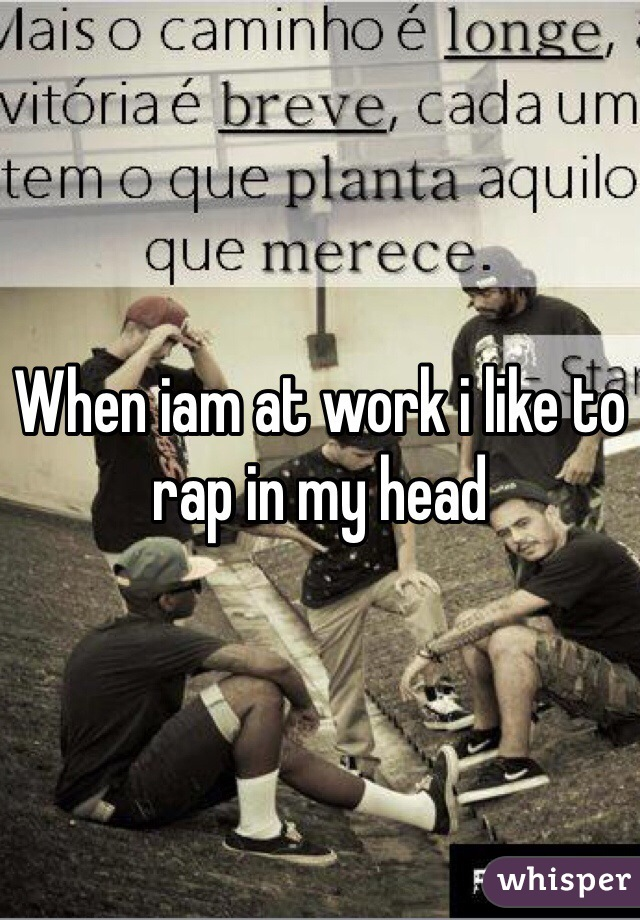 When iam at work i like to rap in my head