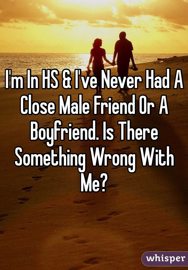 I'm In HS & I've Never Had A Close Male Friend Or A Boyfriend. Is There Something Wrong With Me?