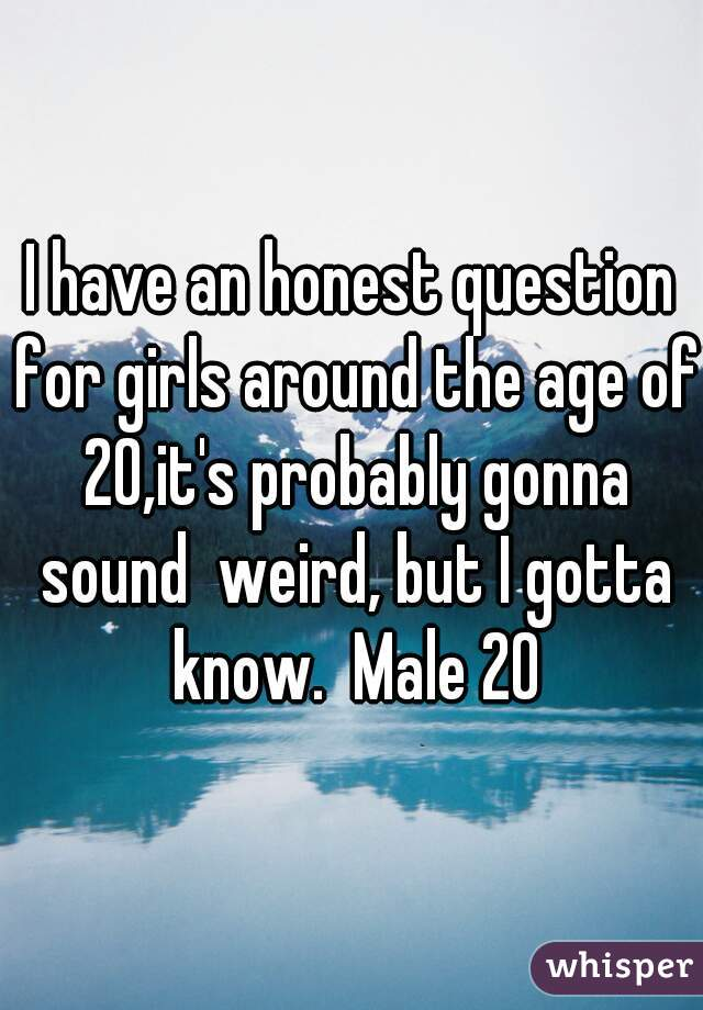 I have an honest question for girls around the age of 20,it's probably gonna sound  weird, but I gotta know.  Male 20