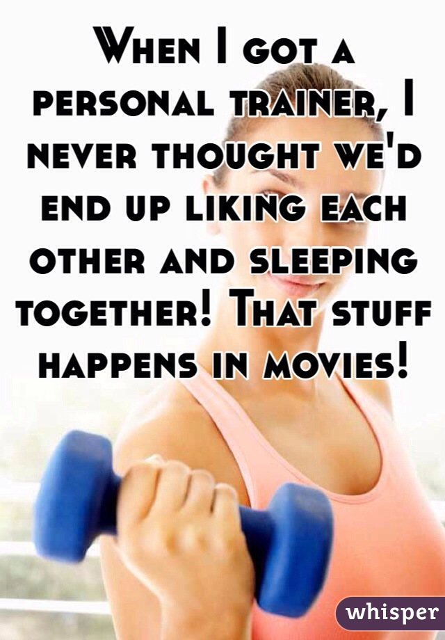 When I got a personal trainer, I never thought we'd end up liking each other and sleeping together! That stuff happens in movies!